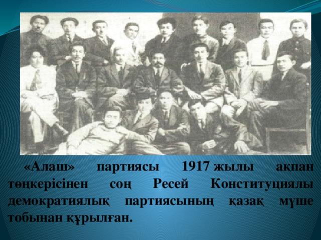 «Алаш» партиясы 1917жылы ақпан төңкерісінен соң Ресей Конституциялы демократиялық партиясының қазақ мүше тобынан құрылған.