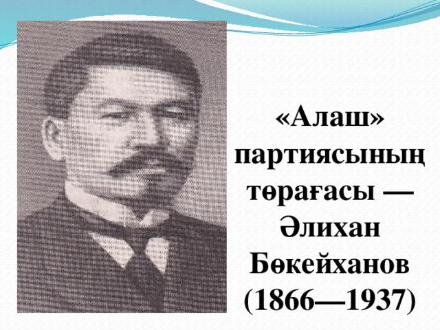 «Алаш» партиясының төрағасы— Әлихан Бөкейханов  (1866—1937)