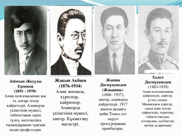 Халел Досмұхамедов  (1883-1939) Алаш қозғалысының қайраткері, дәрігер, ұстаз, ғалым. Мамандығы дәрігер, саяси және қоғам қайраткері, тарихшы, табиғаттанушы, тілтанушы, әдебиетші, шебер аудармашы Жақып Ақбаев Жанша Досмұхамедов  (Жаһанша) Әлімхан Әбеуұлы Ермеков  (1891 - 1970)  Алаш қозғалысының жас та, алғыр, іскер қайраткері. Алашорда үкіметінің мүшесі, табиғатынан зерек тұлға, математика ғылымдарынан тұңғыш қазақ профессоры. (1876-1934) (1886- 1937), заңгер, алашорда қайраткері. 1917 жылғы ақпанға дейін Томск сот округі прокурорының орынбасары. Алаш зиялысы, күрескер, қайраткер, Алашорда үкіметінің мүшесі, заңгер. Құқықтану магистрі.