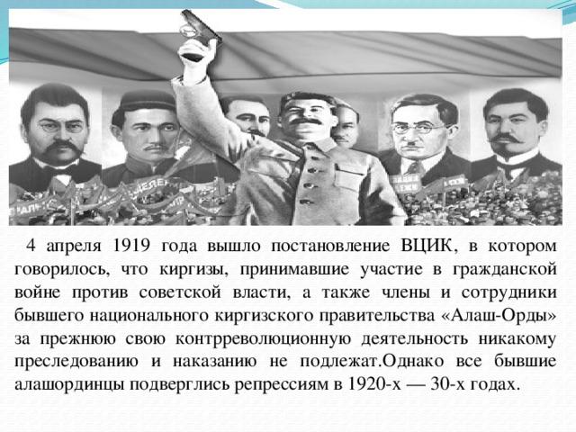 4 апреля 1919 года вышло постановление ВЦИК, в котором говорилось, что киргизы, принимавшие участие в гражданской войне против советской власти, а также члены и сотрудники бывшего национального киргизского правительства «Алаш-Орды» за прежнюю свою контрреволюционную деятельность никакому преследованию и наказанию не подлежат.Однако все бывшие алашординцы подверглись репрессиям в 1920-х— 30-х годах.