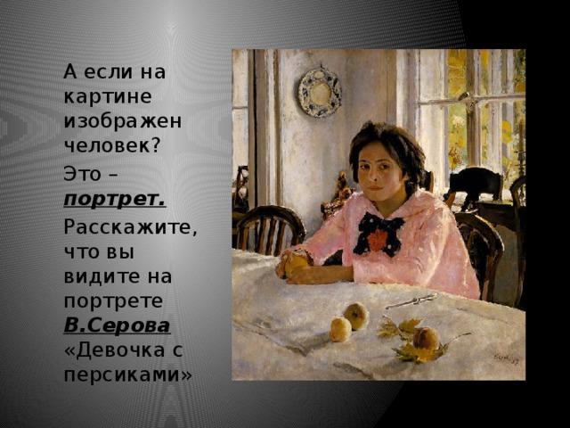 А если на картине изображен человек? Это – портрет.  Расскажите, что вы видите на портрете В.Серова  «Девочка с персиками»