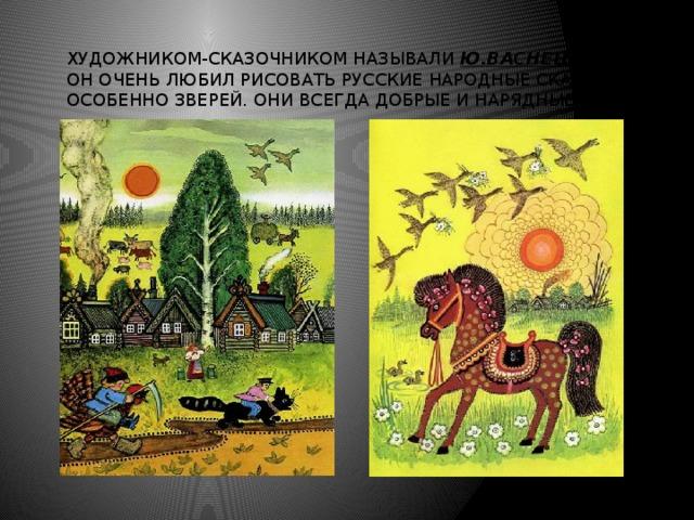 Художником-сказочником называли Ю.Васнецова. Он очень любил рисовать русские народные сказки, особенно зверей. Они всегда добрые и нарядные.