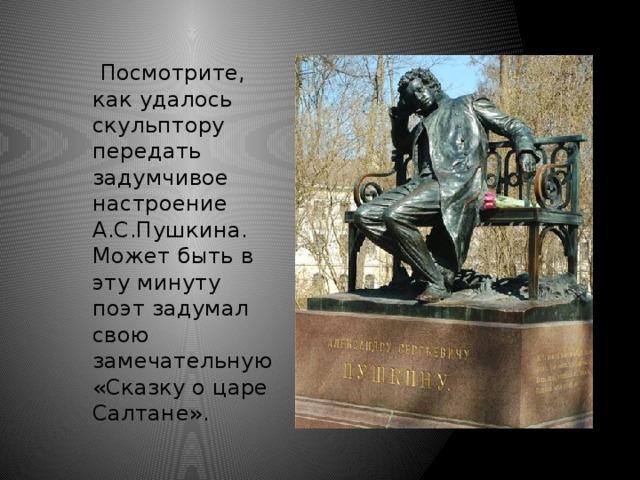 Посмотрите, как удалось скульптору передать задумчивое настроение А.С.Пушкина. Может быть в эту минуту поэт задумал свою замечательную «Сказку о царе Салтане».