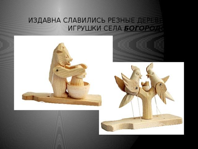 Издавна славились резные деревянные игрушки села Богородское.