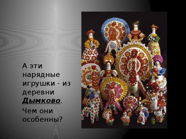 А эти нарядные игрушки - из деревни Дымково . Чем они особенны?