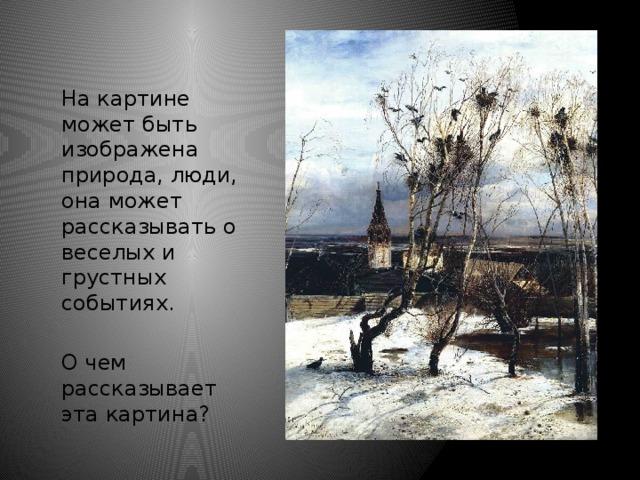 На картине может быть изображена природа, люди, она может рассказывать о веселых и грустных событиях. О чем рассказывает эта картина?