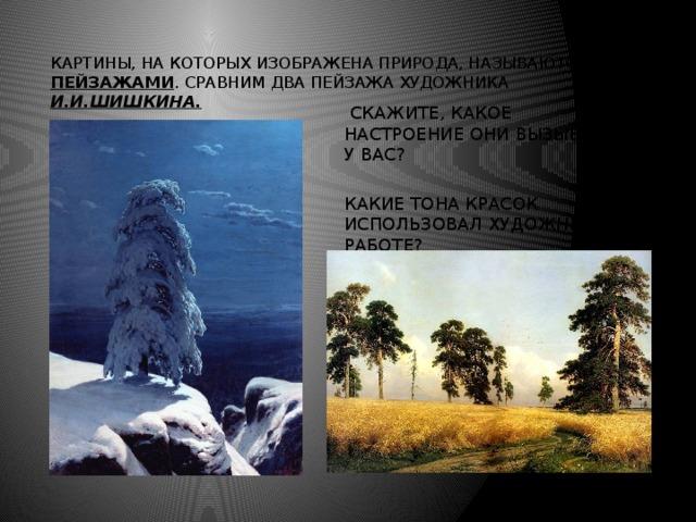 Картины, на которых изображена природа, называются пейзажами . Сравним два пейзажа художника И.И.Шишкина.  Скажите, какое настроение они вызывают у вас? Какие тона красок использовал художник в работе?