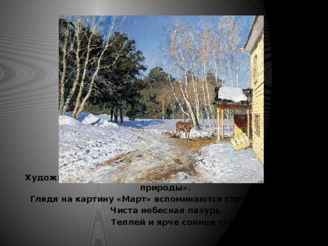 Художника И.И.Левитана можно назвать «певцом русской природы». Глядя на картину «Март» вспоминаются строчки стихов: Чиста небесная лазурь  Теплей и ярче солнце стало…