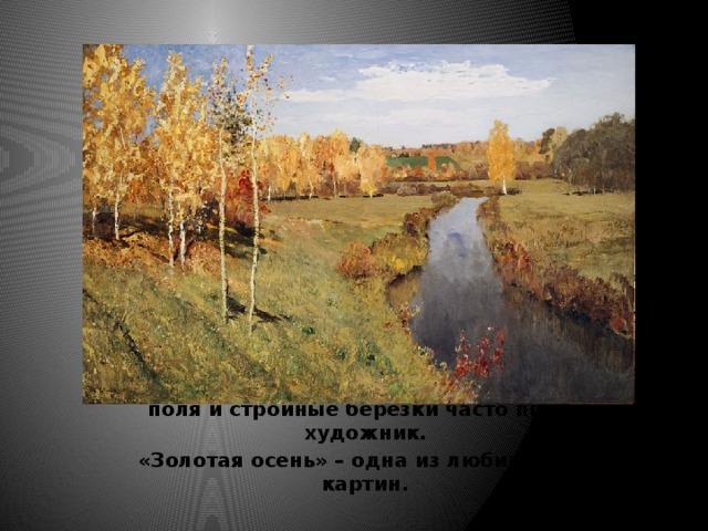 Голубые реки, прозрачные озера, просторные поля и стройные березки часто писал художник.  «Золотая осень» – одна из любимых его картин.