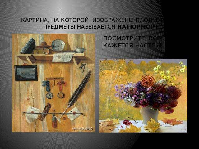 Картина, на которой изображены плоды, цветы, предметы называется натюрморт. Посмотрите, все здесь кажется настоящим…