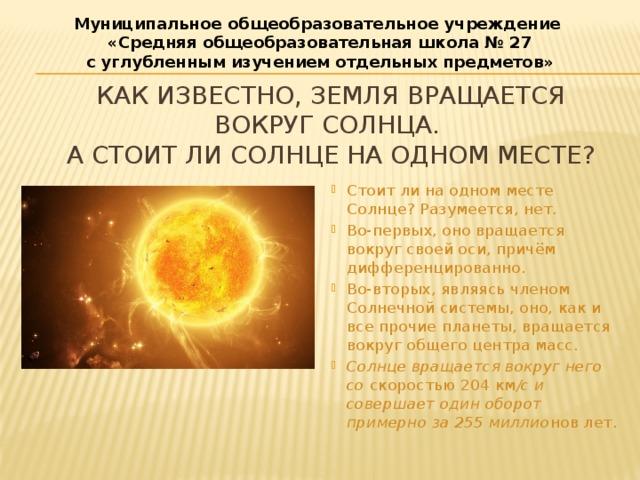 Муниципальное общеобразовательное учреждение  «Средняя общеобразовательная школа № 27 с углубленным изучением отдельных предметов» Как известно, Земля вращается вокруг Солнца.  А стоит ли Солнце на одном месте?