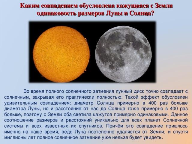 Каким совпадением обусловлена кажущаяся с Земли одинаковость размеров Луны и Солнца?  Во время полного солнечного затмения лунный диск точно совпадает с солнечным, закрывая его практически полностью. Такой эффект обусловлен удивительным совпадением: диаметр Солнца примерно в 400 раз больше диаметра Луны, но и расстояние от нас до Солнца тоже примерно в 400 раз больше, поэтому с Земли оба светила кажутся примерно одинаковыми. Данное соотношение размеров и расстояний уникально для всех планет Солнечной системы и всех известных их спутников. Причём это совпадение пришлось именно на наше время, ведь Луна постепенно удаляется от Земли, и спустя миллионы лет полное солнечное затмение уже нельзя будет увидеть.
