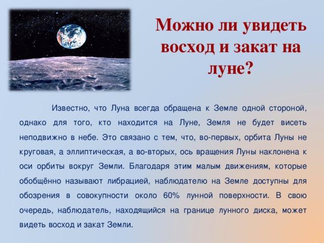 Можно ли увидеть восход и закат на луне?     Известно, что Луна всегда обращена к Земле одной стороной, однако для того, кто находится на Луне, Земля не будет висеть неподвижно в небе. Это связано с тем, что, во-первых, орбита Луны не круговая, а эллиптическая, а во-вторых, ось вращения Луны наклонена к оси орбиты вокруг Земли. Благодаря этим малым движениям, которые обобщённо называют либрацией, наблюдателю на Земле доступны для обозрения в совокупности около 60% лунной поверхности. В свою очередь, наблюдатель, находящийся на границе лунного диска, может видеть восход и закат Земли.