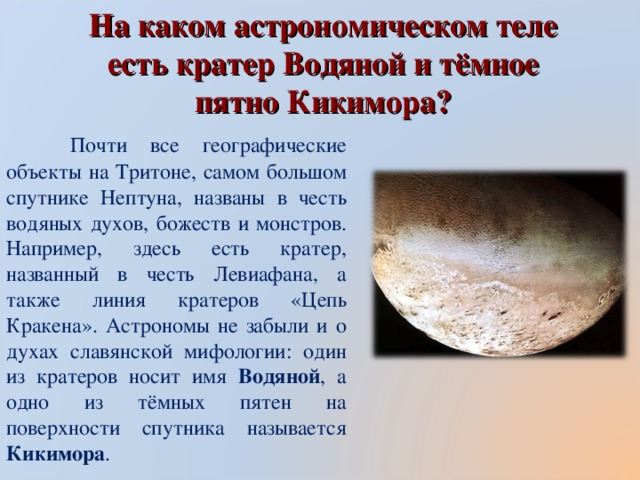 На каком астрономическом теле есть кратер Водяной и тёмное пятно Кикимора?  Почти все географические объекты на Тритоне, самом большом спутнике Нептуна, названы в честь водяных духов, божеств и монстров. Например, здесь есть кратер, названный в честь Левиафана, а также линия кратеров «Цепь Кракена». Астрономы не забыли и о духах славянской мифологии: один из кратеров носит имя Водяной , а одно из тёмных пятен на поверхности спутника называется Кикимора .