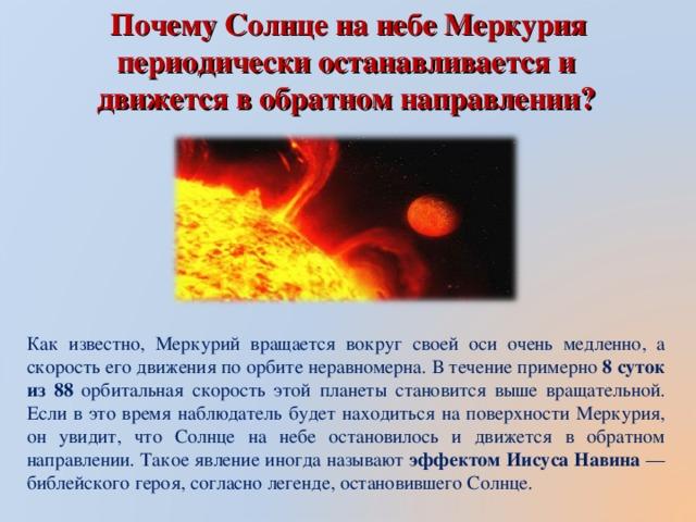 Почему Солнце на небе Меркурия периодически останавливается и движется в обратном направлении? Как известно, Меркурий вращается вокруг своей оси очень медленно, а скорость его движения по орбите неравномерна. В течение примерно 8 суток из 88 орбитальная скорость этой планеты становится выше вращательной. Если в это время наблюдатель будет находиться на поверхности Меркурия, он увидит, что Солнце на небе остановилось и движется в обратном направлении. Такое явление иногда называют эффектом Иисуса Навина — библейского героя, согласно легенде, остановившего Солнце.
