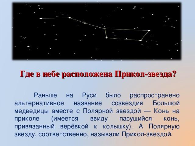 Где в небе расположена Прикол-звезда?  Раньше на Руси было распространено альтернативное название созвездия Большой медведицы вместе с Полярной звездой — Конь на приколе (имеется ввиду пасущийся конь, привязанный верёвкой к колышку). А Полярную звезду, соответственно, называли Прикол-звездой.