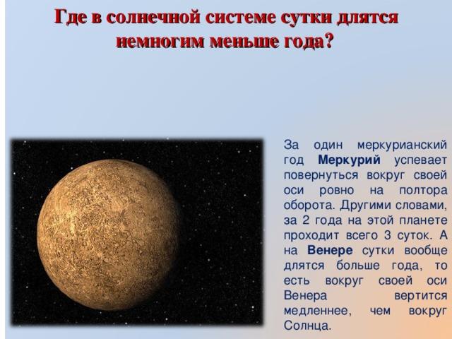 Где в солнечной системе сутки длятся немногим меньше года? За один меркурианский год Меркурий успевает повернуться вокруг своей оси ровно на полтора оборота. Другими словами, за 2 года на этой планете проходит всего 3 суток. А на Венере сутки вообще длятся больше года, то есть вокруг своей оси Венера вертится медленнее, чем вокруг Солнца.