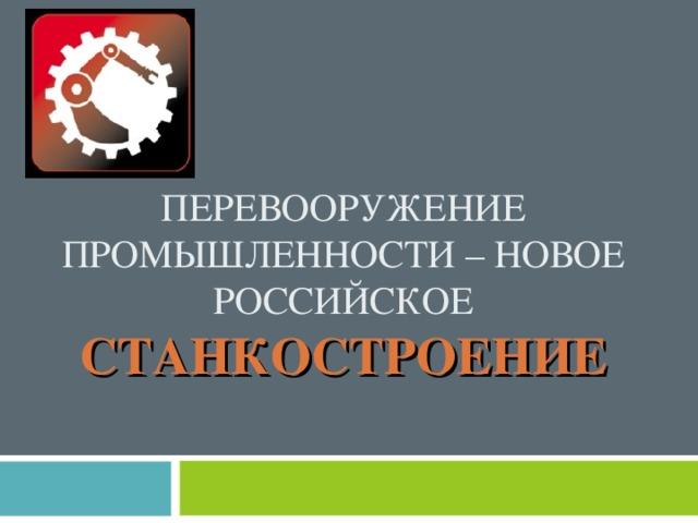 ПЕРЕВООРУЖЕНИЕ ПРОМЫШЛЕННОСТИ – НОВОЕ РОССИЙСКОЕ СТАНКОСТРОЕНИЕ