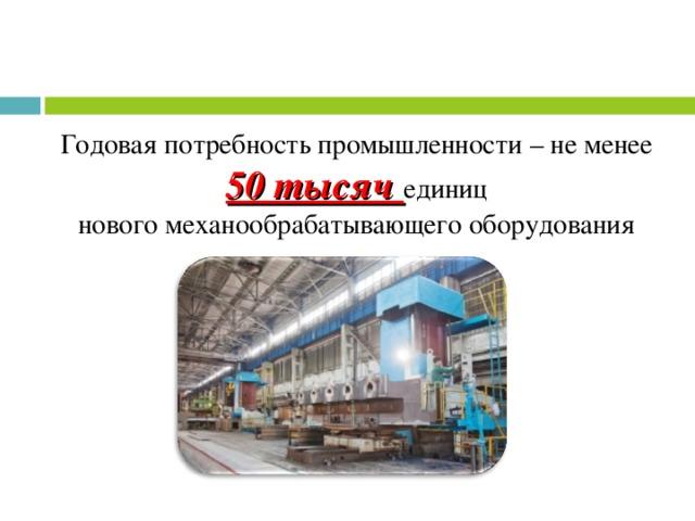 Годовая потребность промышленности – не менее 50 тысяч единиц новогомеханообрабатывающего оборудования