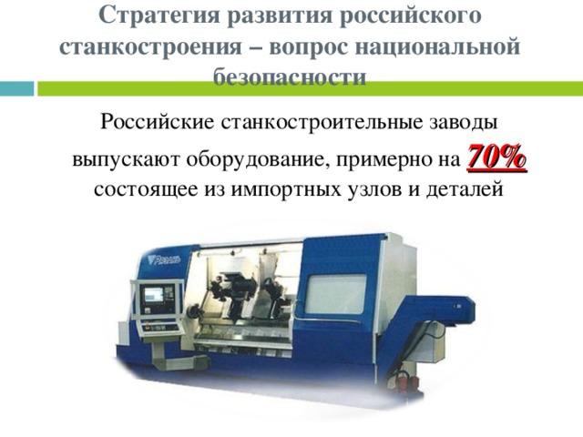 Стратегия развития российского станкостроения – вопрос национальной безопасности Российские станкостроительные заводы выпускают оборудование, примерно на 70% состоящее из импортных узлов и деталей