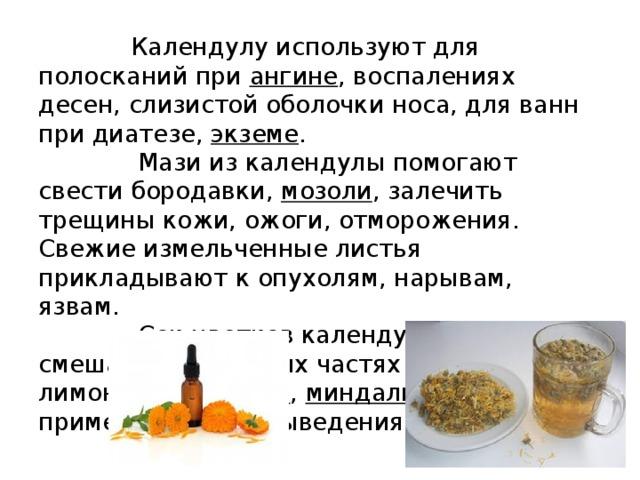 Календулу используют для полосканий при ангине , воспалениях десен, слизистой оболочки носа, для ванн при диатезе, экземе .  Мази из календулы помогают свести бородавки, мозоли , залечить трещины кожи, ожоги, отморожения. Свежие измельченные листья прикладывают к опухолям, нарывам, язвам.  Сок цветков календулы, смешанный в равных частях с соком лимона, смородины , миндального масла , применяется для выведения веснушек.