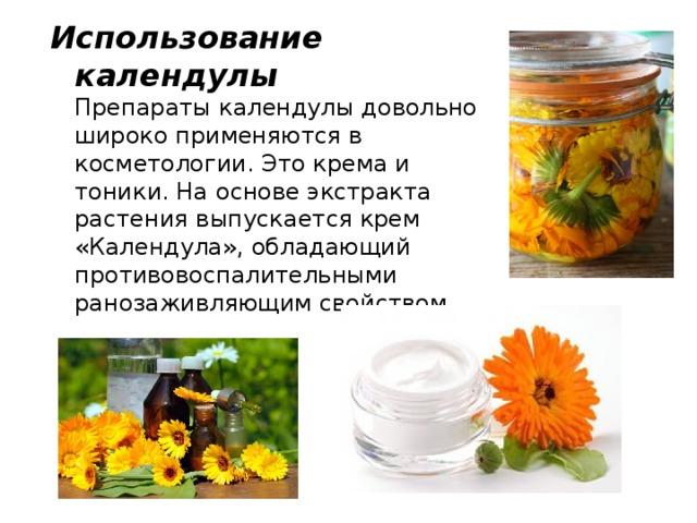 Использование календулы  Препараты календулы довольно широко применяются в косметологии. Это крема и тоники. На основе экстракта растения выпускается крем «Календула», обладающий противовоспалительными ранозаживляющим свойством.