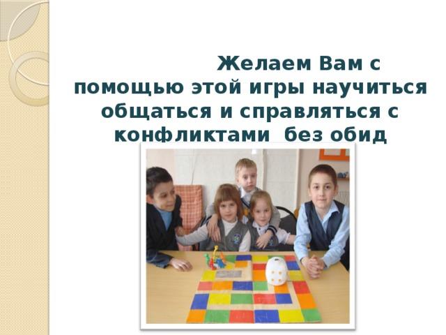 Желаем Вам с помощью этой игры научиться общаться и справляться с конфликтами без обид  и синяков!