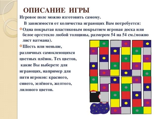 ОПИСАНИЕ ИГРЫ Игровое поле можно изготовить самому.  В зависимости от количества играющих Вам потребуется: Одна покрытая пластиковым покрытием игровая доска или белое оргстекло любой толщины, размером 54 на 54 см.(можно лист ватмана). Шесть или меньше, различных самоклеющихся цветных плёнок. Тех цветов,  какие Вы выберете для играющих, например для пяти игроков: красного, синего, зелёного, желтого, лилового цветов.