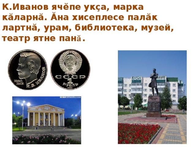 К.Иванов ячĕпе укçа, марка кăларнă. Ă на хисеплесе палăк лартнă, урам, библиотека, музей, театр ятне пан ă .