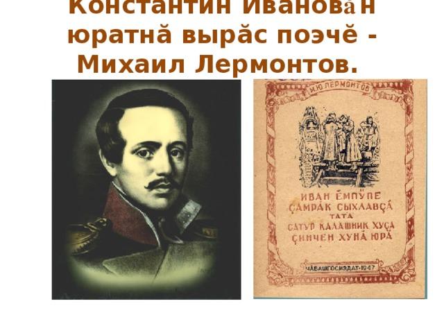 Константин Иванов ă н юратнă вырăс поэчĕ - Михаил Лермонтов.