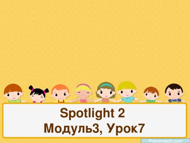 Spotlight 2  Модуль3, Урок7 Prezentacii.com