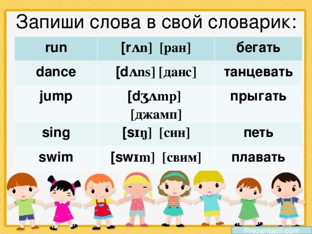 Запиши слова в свой словарик: run dance [r ʌn] [ ран ] [d ʌns] [ данс ] jump бегать танцевать [d ʒʌmp] [ джамп ] sing прыгать [s ɪŋ] [ син ] swim петь [sw ɪm] [ свим ] плавать Prezentacii.com