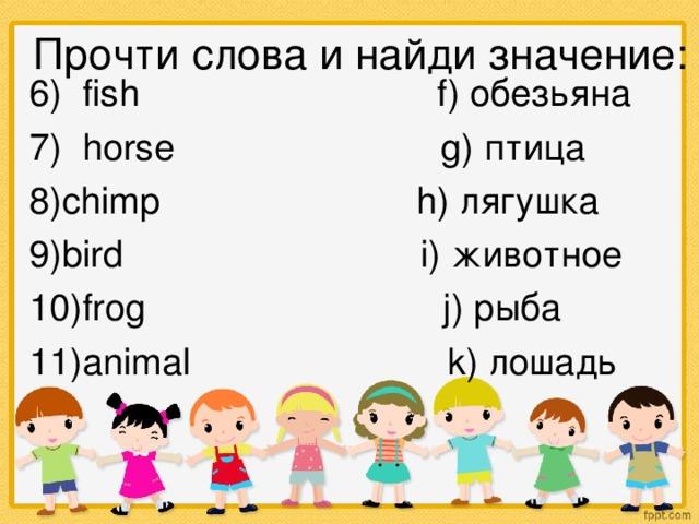 Прочти слова и найди значение: 6) fish  f) обезьяна 7) horse  g) птица