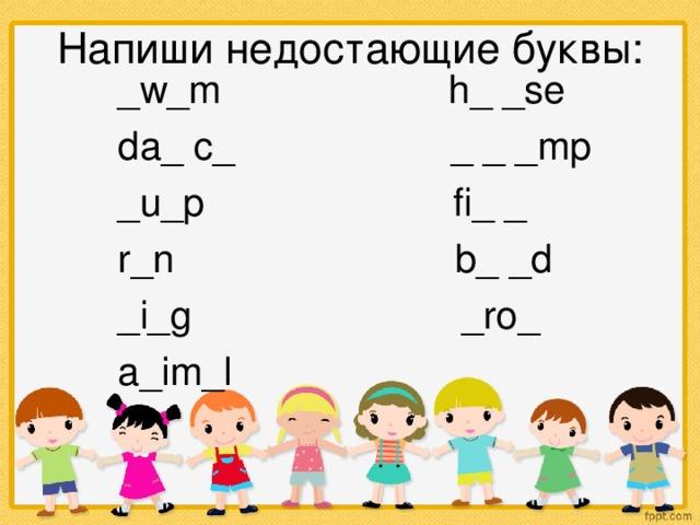 Напиши недостающие буквы:   _w_m h_ _se  da_ c_ _ _ _mp  _u_p fi_ _  r_n b_ _d  _i_g _ro_  a_im_l