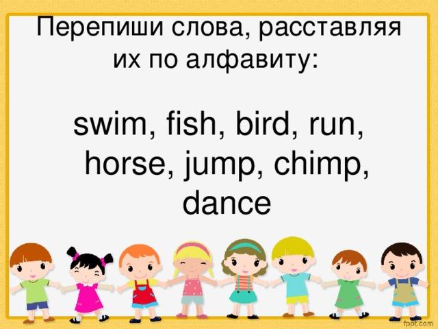 Перепиши слова, расставляя их по алфавиту: swim, fish, bird, run, horse, jump, chimp, dance
