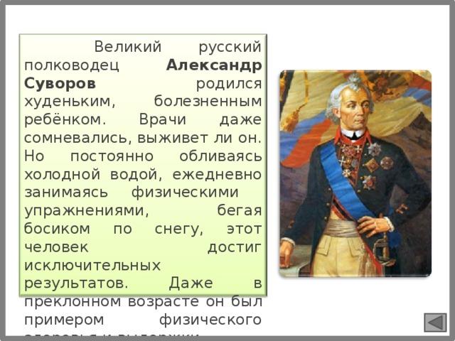 Великий русский полководец Александр Суворов родился худеньким, болезненным ребёнком. Врачи даже сомневались, выживет ли он. Но постоянно обливаясь холодной водой, ежедневно занимаясь физическими упражнениями, бегая босиком по снегу, этот человек достиг исключительных результатов. Даже в преклонном возрасте он был примером физического здоровья и выдержки.
