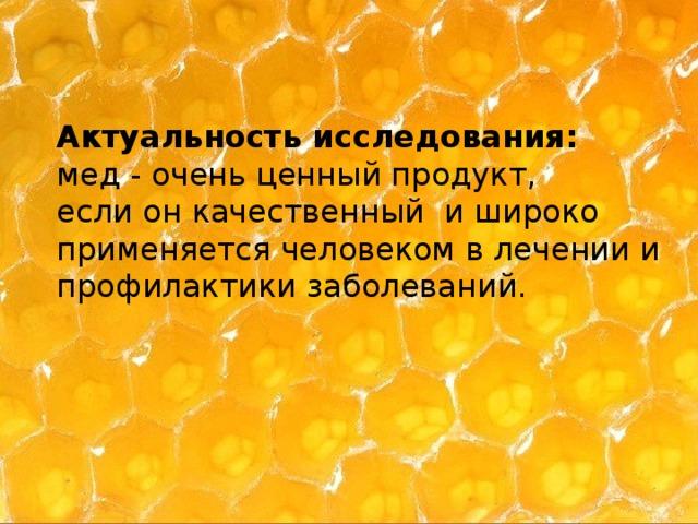Актуальность исследования: мед - очень ценный продукт, если он качественный и широко применяется человеком в лечении и профилактики заболеваний.