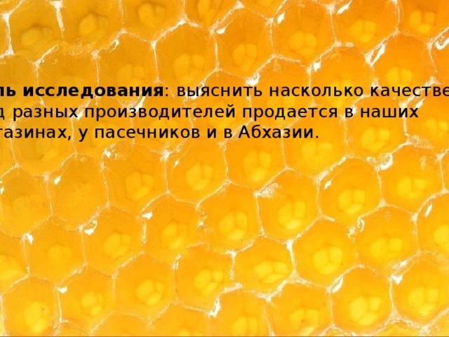 Цель исследования : выяснить насколько качественный  мед разных производителей продается в наших  магазинах, у пасечников и в Абхазии.