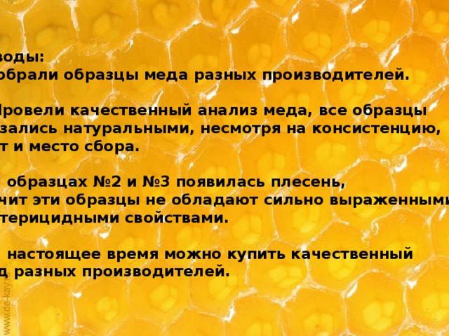 Выводы: 1.Собрали образцы меда разных производителей.  2. Провели качественный анализ меда, все образцы оказались натуральными, несмотря на консистенцию, цвет и место сбора.  3. В образцах №2 и №3 появилась плесень, значит эти образцы не обладают сильно выраженными бактерицидными свойствами.  4. В настоящее время можно купить качественный  мед разных производителей.
