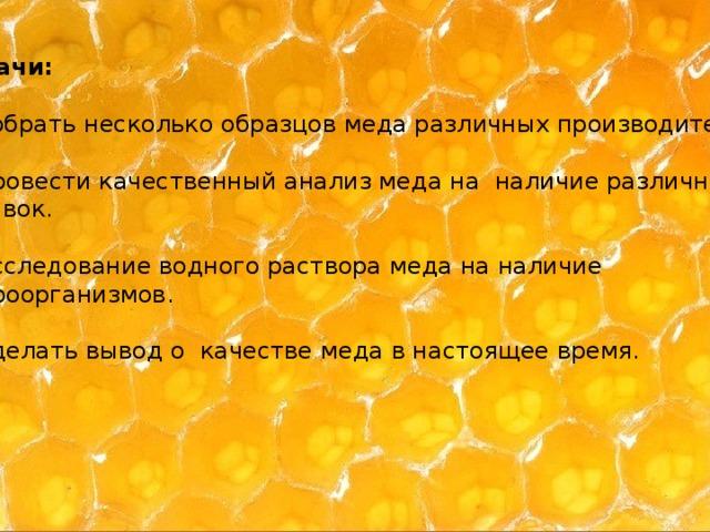 Задачи: 1. Собрать несколько образцов меда различных производителей. 2. Провести качественный анализ меда на наличие различных добавок. 3. Исследование водного раствора меда на наличие микроорганизмов. 4. Сделать вывод о качестве меда в настоящее время.