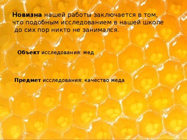 Новизна нашей работы заключается в том, что подобным исследованием в нашей школе  до сих пор никто не занимался. Объект исследования: мед Предмет исследования: качество меда