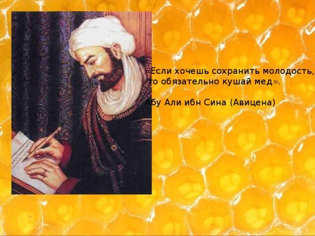 «Если хочешь сохранить молодость,  то обязательно кушай мед». Абу Али ибн Сина (Авицена)