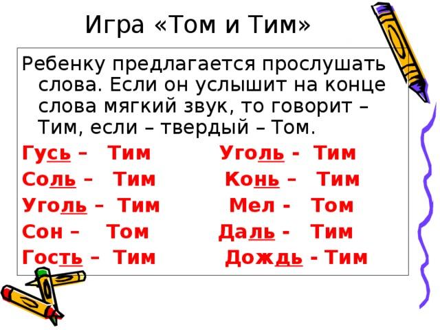 Игра «Том и Тим» Ребенку предлагается прослушать слова. Если он услышит на конце слова мягкий звук, то говорит – Тим, если – твердый – Том. Гу сь – Тим Уго ль - Тим Со ль – Тим Ко нь – Тим Уго ль – Тим Мел - Том Сон – Том Да ль - Тим Гос ть – Тим Дож дь - Тим