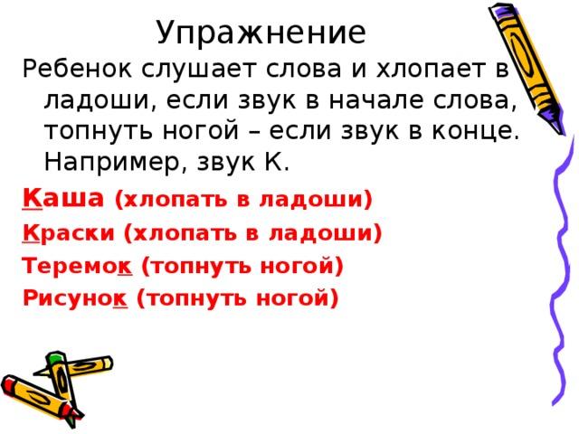 Упражнение Ребенок слушает слова и хлопает в ладоши, если звук в начале слова, топнуть ногой – если звук в конце. Например, звук К. К аша (хлопать в ладоши) К раски (хлопать в ладоши) Теремо к (топнуть ногой) Рисуно к (топнуть ногой)