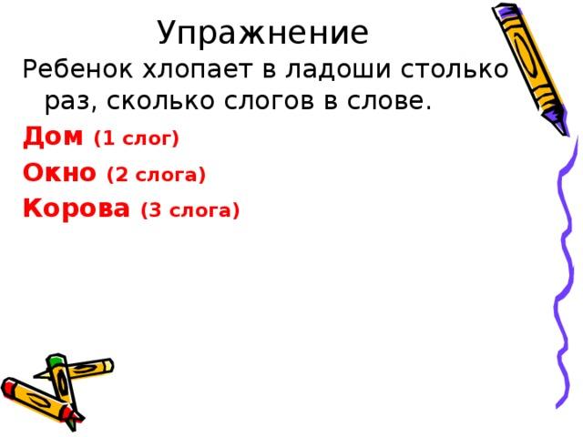 Упражнение Ребенок хлопает в ладоши столько раз, сколько слогов в слове. Дом (1 слог) Окно (2 слога) Корова (3 слога)