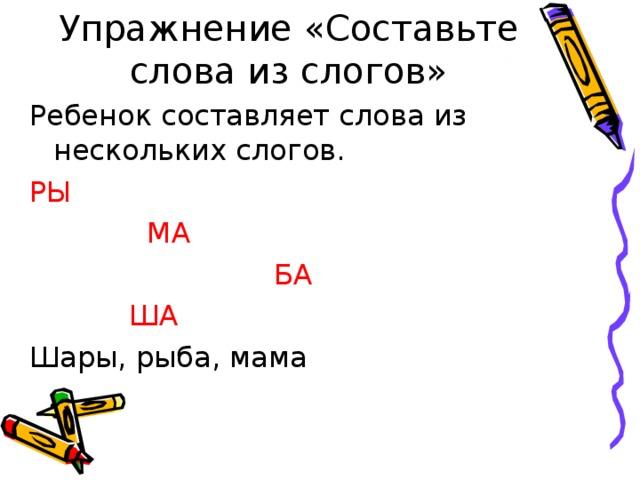Упражнение «Составьте слова из слогов» Ребенок составляет слова из нескольких слогов. РЫ   МА  БА  ША Шары, рыба, мама