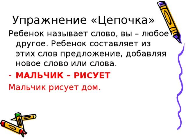 Упражнение «Цепочка» Ребенок называет слово, вы – любое другое. Ребенок составляет из этих слов предложение, добавляя новое слово или слова. МАЛЬЧИК – РИСУЕТ Мальчик рисует дом.