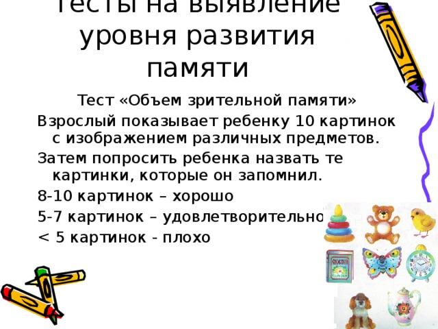 Тесты на выявление уровня развития памяти Тест «Объем зрительной памяти» Взрослый показывает ребенку 10 картинок с изображением различных предметов. Затем попросить ребенка назвать те картинки, которые он запомнил. 8-10 картинок – хорошо 5-7 картинок – удовлетворительно < 5 картинок - плохо