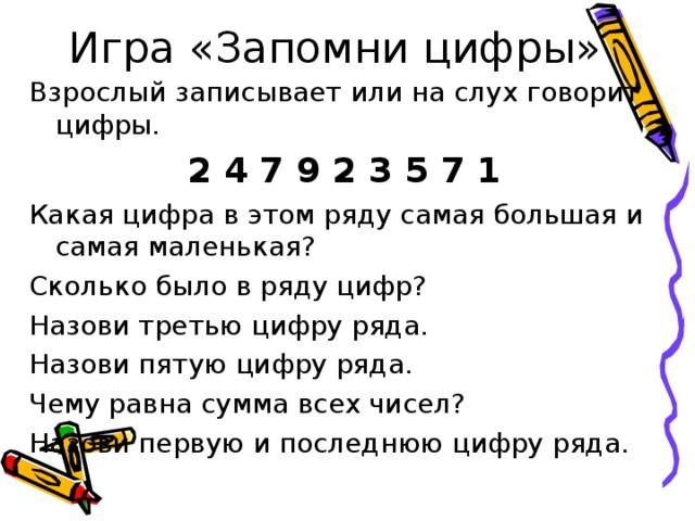 Игра «Запомни цифры» Взрослый записывает или на слух говорит цифры. 2 4 7 9 2 3 5 7 1 Какая цифра в этом ряду самая большая и самая маленькая? Сколько было в ряду цифр? Назови третью цифру ряда. Назови пятую цифру ряда. Чему равна сумма всех чисел? Назови первую и последнюю цифру ряда.