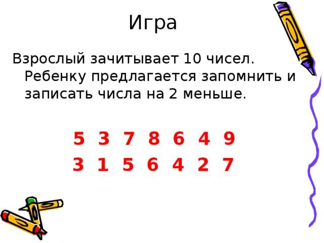 Игра Взрослый зачитывает 10 чисел. Ребенку предлагается запомнить и записать числа на 2 меньше. 5 3 7 8 6 4 9  3 1 5 6 4 2 7
